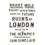 Ghost Milk : Recent Adventures among the Future Ruins of Lon..., 9780865478664