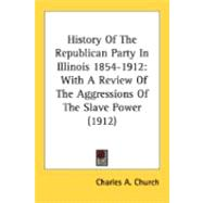 History of the Republican Party in Illinois 1854-1912 : With a Review of the Aggressions of the Slave Power... by Church, Charles A.