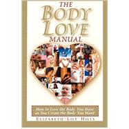 The Body Love Manual: How to Love the Body You Have As You Create the Body You Want,9780981938806