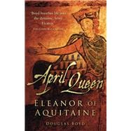 April Queen : Eleanor of Aquitaine, 9780752459127  