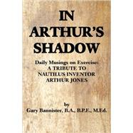 In Arthur's Shadow : Daily Musings on Exercise - a Tribute t..., 9780595489152  