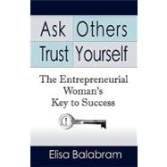 Ask others, trust Yourself : The Entrepreneurial Woman's Key..., 9781601459312  
