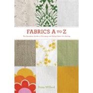 Fabrics A to Z : The Essential Guide to Choosing and Using F..., 9781584799566