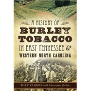 A History of Burley Tobacco in East Tennessee & Western North Carolina by Yeargin, Billy