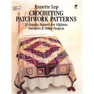 Crocheting Patchwork Patterns : 23 Granny Squares for Afghans, Sweaters and Other Projects,9780486239675