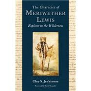The Character of Meriwether Lewis: Explorer in the Wildernes..., 9780982559734  