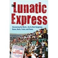 Lunatic Express : Discovering the World ... Via Its Most Dangerous Buses, Boats, Trains, and Planes,9780767929806