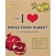 The I Love Whole Foods Market Cookbook; 150 Natural and Organic Meals that Won't Break the Bank,9781569759837