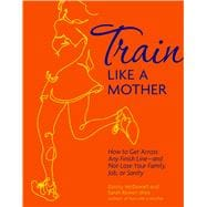 Train Like a Mother : How to Get Across Any Finish Line--And..., 9781449409869