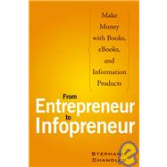 From Entrepreneur to Infopreneur: Make Money with Books, E-books, and Information Products
